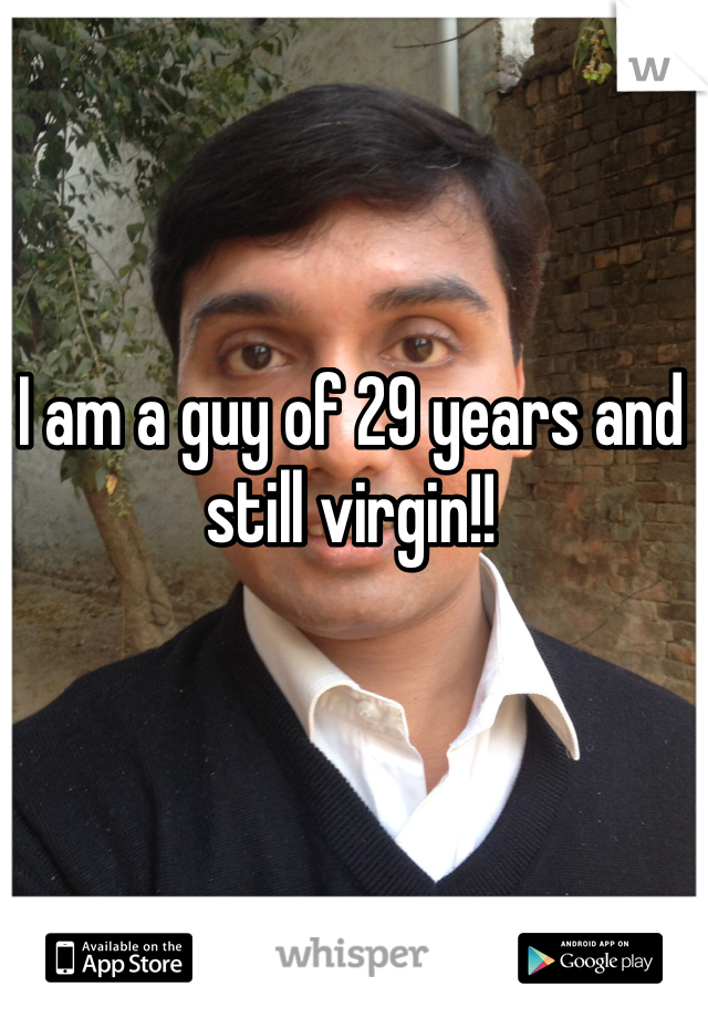 I am a guy of 29 years and still virgin!!