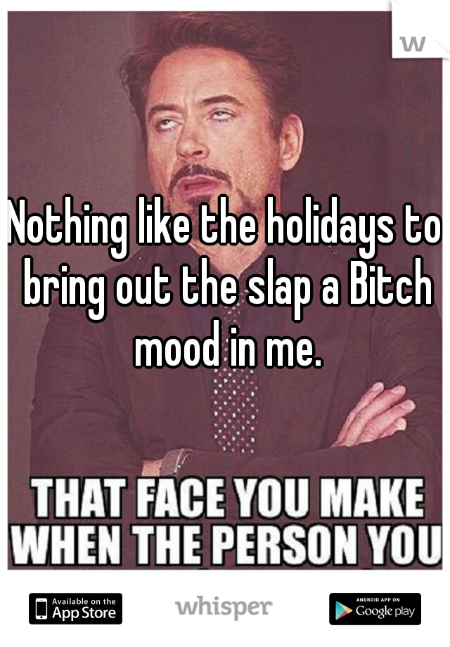 Nothing like the holidays to bring out the slap a Bitch mood in me.