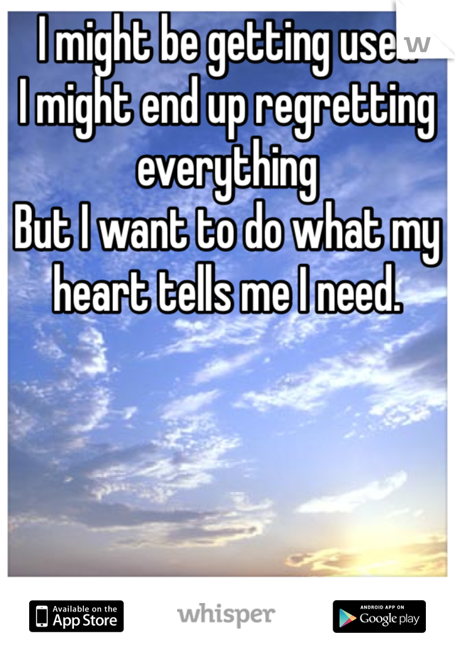 I might be getting used I might end up regretting everything But I want to do what my heart tells me I need.