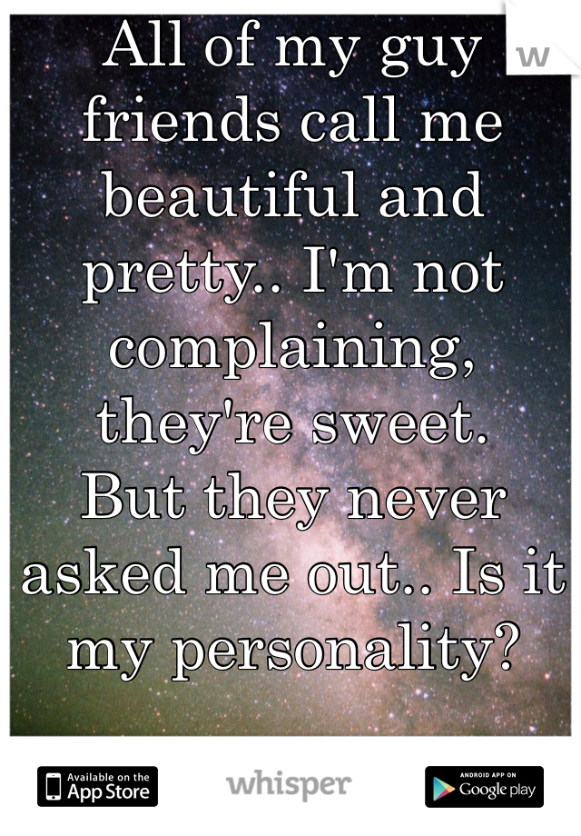 All of my guy friends call me beautiful and pretty.. I'm not complaining, they're sweet.  But they never asked me out.. Is it my personality?