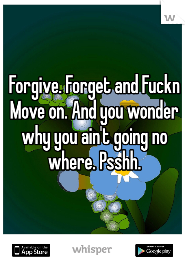 Forgive. Forget and Fuckn Move on. And you wonder why you ain't going no where. Psshh.
