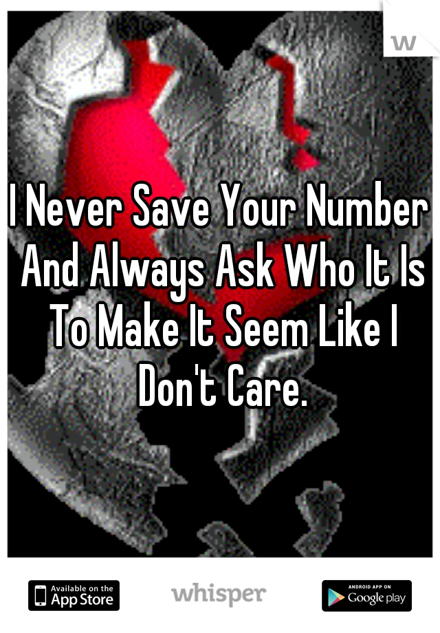 I Never Save Your Number And Always Ask Who It Is To Make It Seem Like I Don't Care.