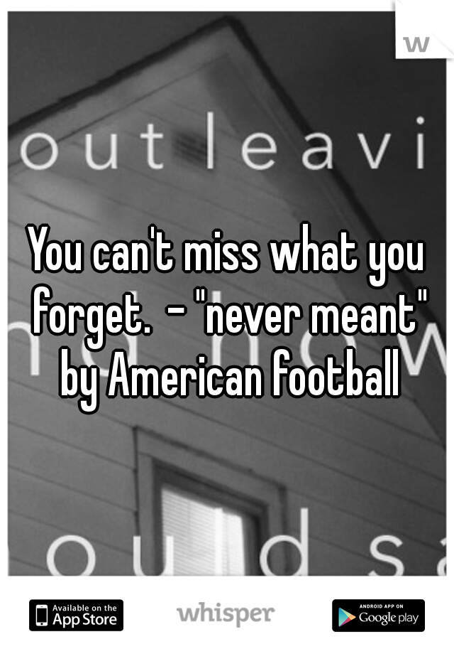 "You can't miss what you forget. - ""never meant"" by American football"