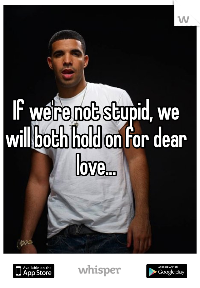 If we're not stupid, we will both hold on for dear love...