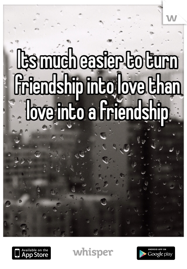 Its much easier to turn friendship into love than love into a friendship