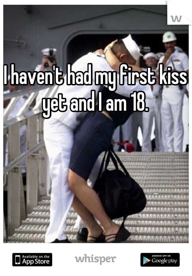 I haven't had my first kiss yet and I am 18.