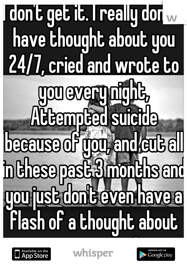 I don't get it. I really don't. I have thought about you 24/7, cried and wrote to you every night, Attempted suicide because of you, and cut all in these past 3 months and you just don't even have a flash of a thought about me anymore?