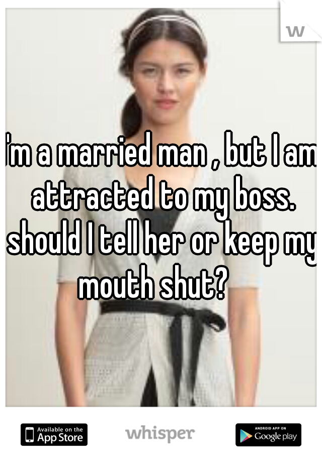 I'm a married man , but I am attracted to my boss. should I tell her or keep my mouth shut?