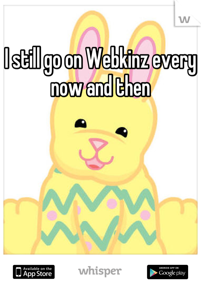 I still go on Webkinz every now and then