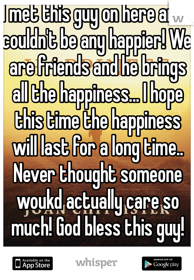I met this guy on here and i couldn't be any happier! We are friends and he brings all the happiness... I hope this time the happiness will last for a long time.. Never thought someone woukd actually care so much! God bless this guy!