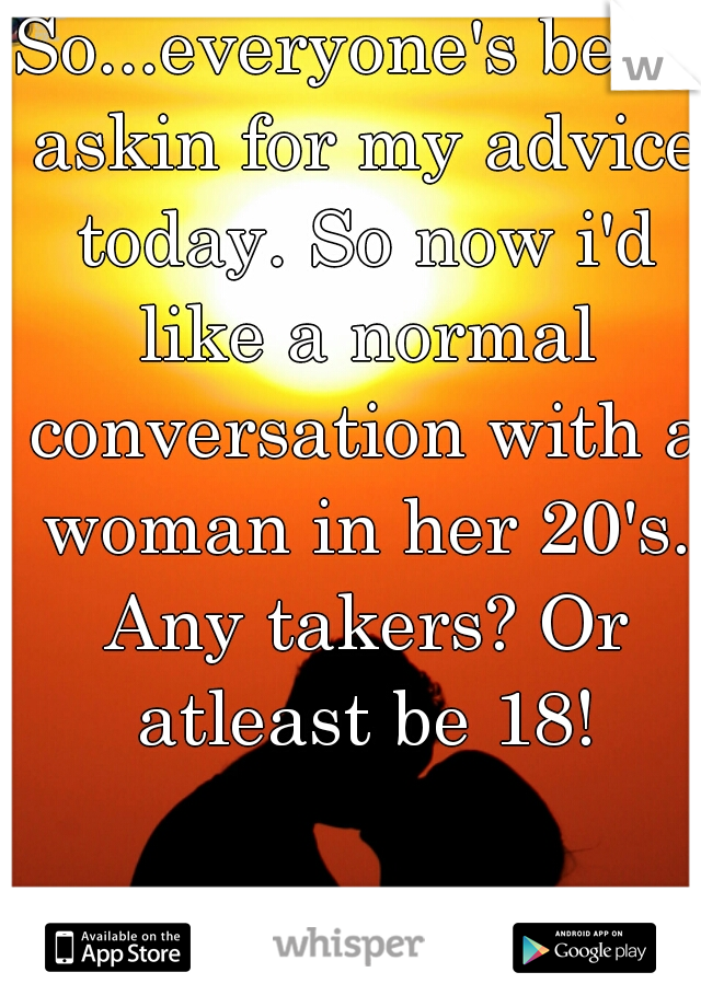So...everyone's been askin for my advice today. So now i'd like a normal conversation with a woman in her 20's. Any takers? Or atleast be 18!