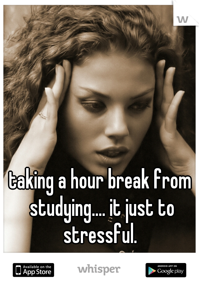 taking a hour break from studying.... it just to stressful.