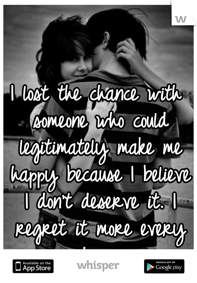 I lost the chance with someone who could legitimately make me happy because I believe I don't deserve it. I regret it more every day.