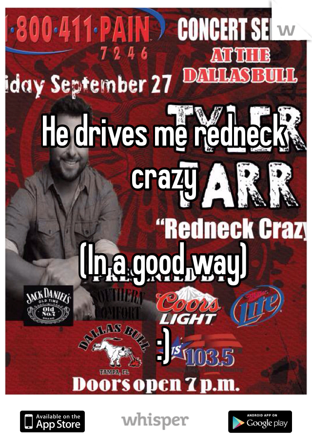 He drives me redneck crazy  (In a good way)   :)