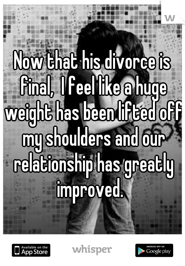 Now that his divorce is final,  I feel like a huge weight has been lifted off my shoulders and our relationship has greatly improved.