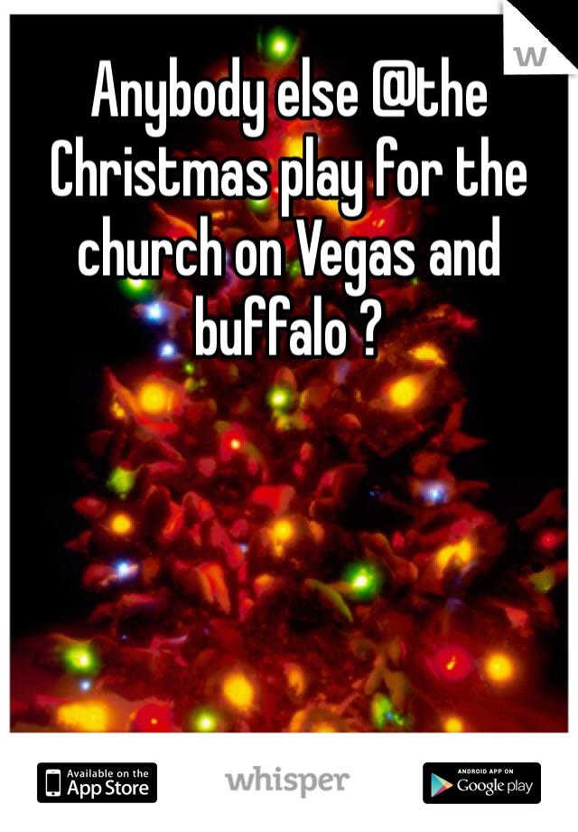 Anybody else @the Christmas play for the church on Vegas and buffalo ?