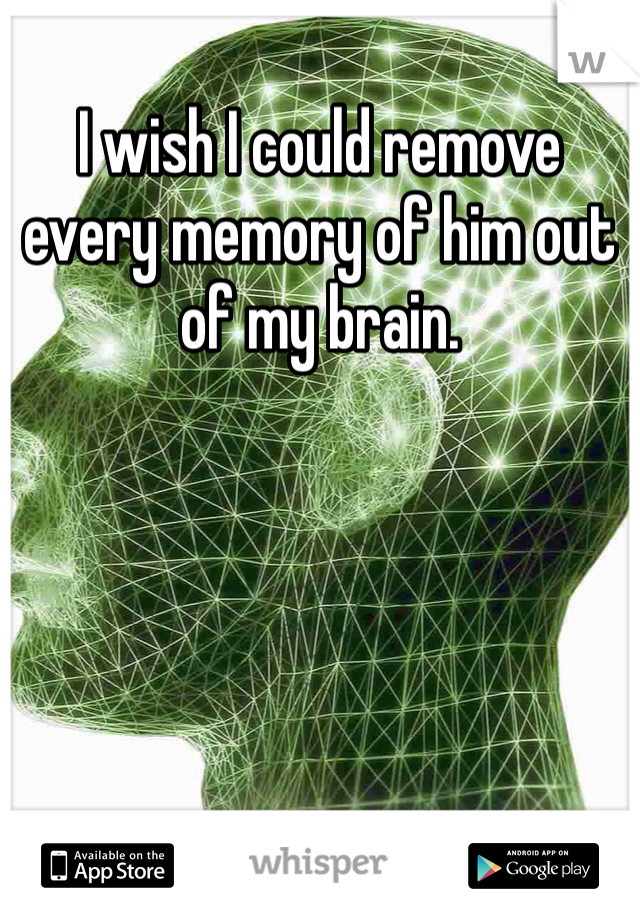 I wish I could remove every memory of him out of my brain.