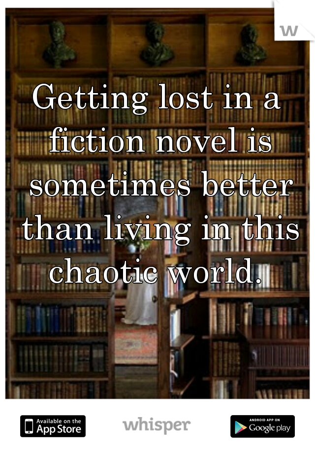 Getting lost in a fiction novel is sometimes better than living in this chaotic world.