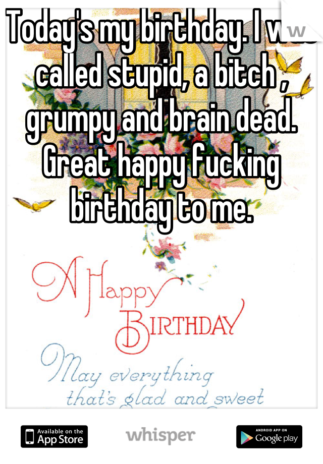 Today's my birthday. I was called stupid, a bitch , grumpy and brain dead. Great happy fucking birthday to me.