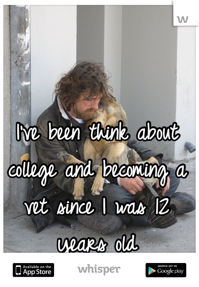 I've been think about college and becoming a vet since I was 12 years old