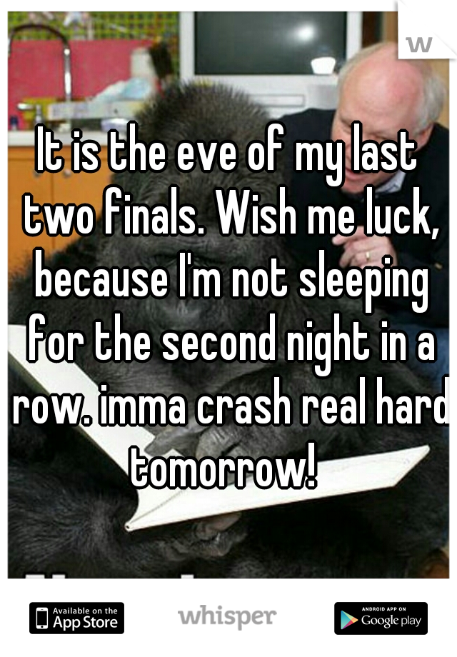 It is the eve of my last two finals. Wish me luck, because I'm not sleeping for the second night in a row. imma crash real hard tomorrow!
