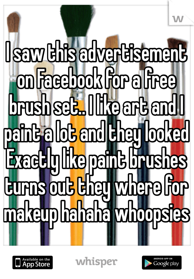 I saw this advertisement on Facebook for a free brush set.. I like art and I paint a lot and they looked Exactly like paint brushes turns out they where for makeup hahaha whoopsies