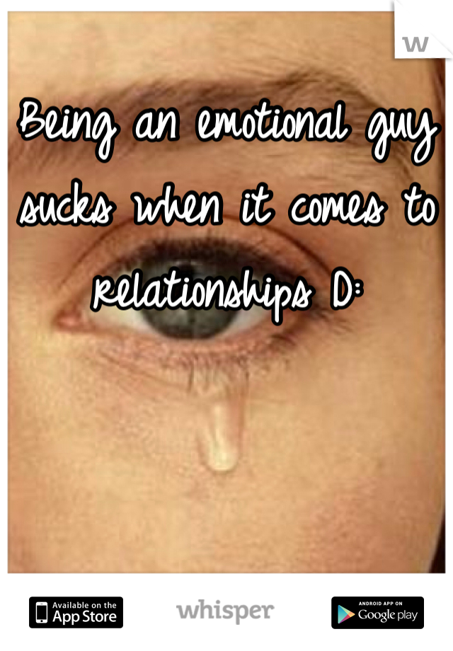 Being an emotional guy sucks when it comes to relationships D: