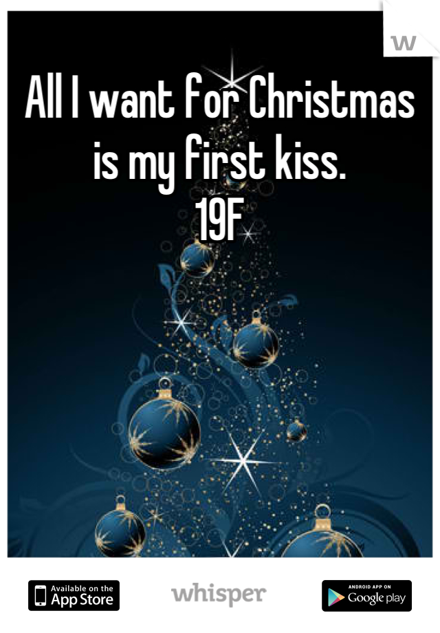 All I want for Christmas is my first kiss.  19F