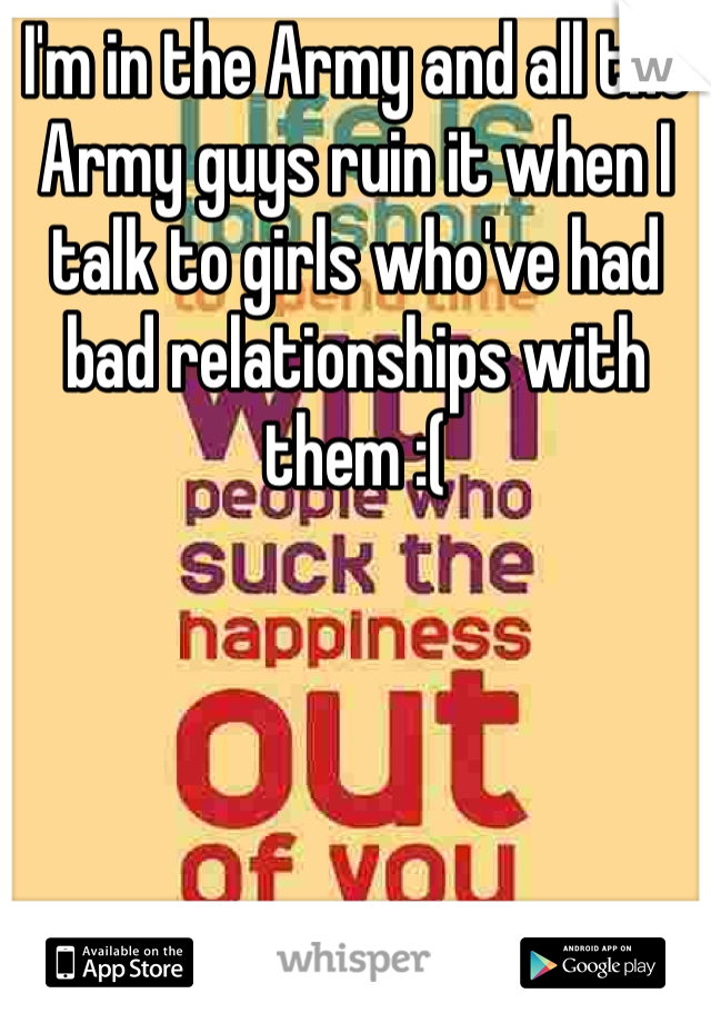 I'm in the Army and all the Army guys ruin it when I talk to girls who've had bad relationships with them :(