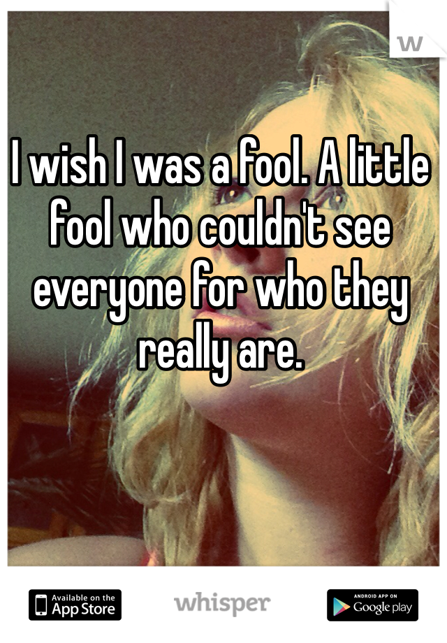 I wish I was a fool. A little fool who couldn't see everyone for who they really are.