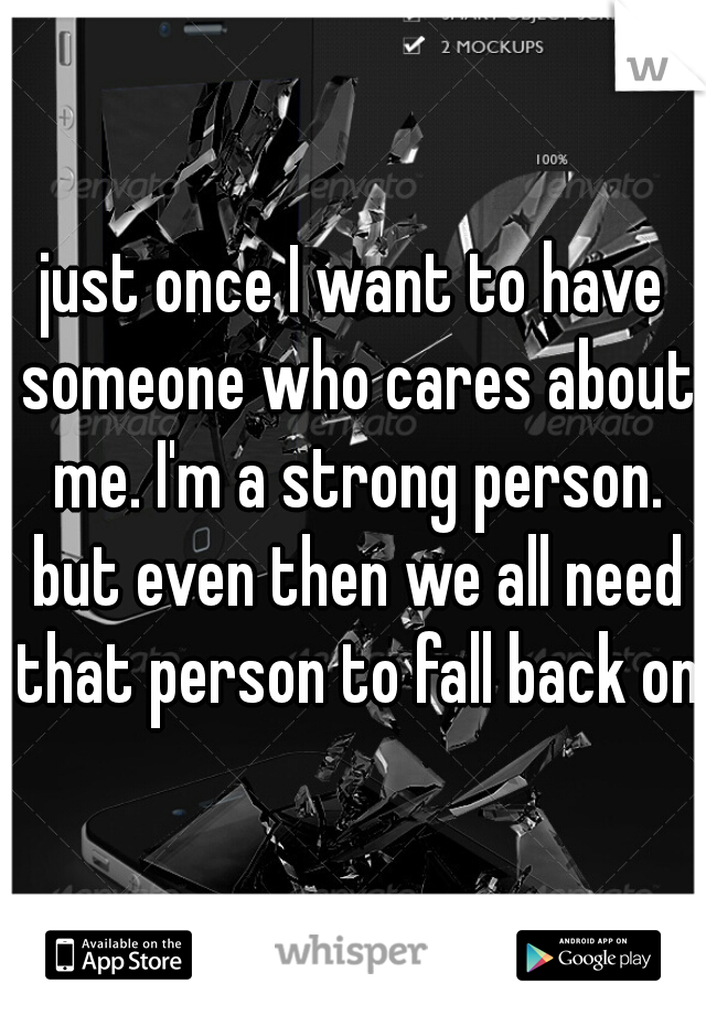 just once I want to have someone who cares about me. I'm a strong person. but even then we all need that person to fall back on.