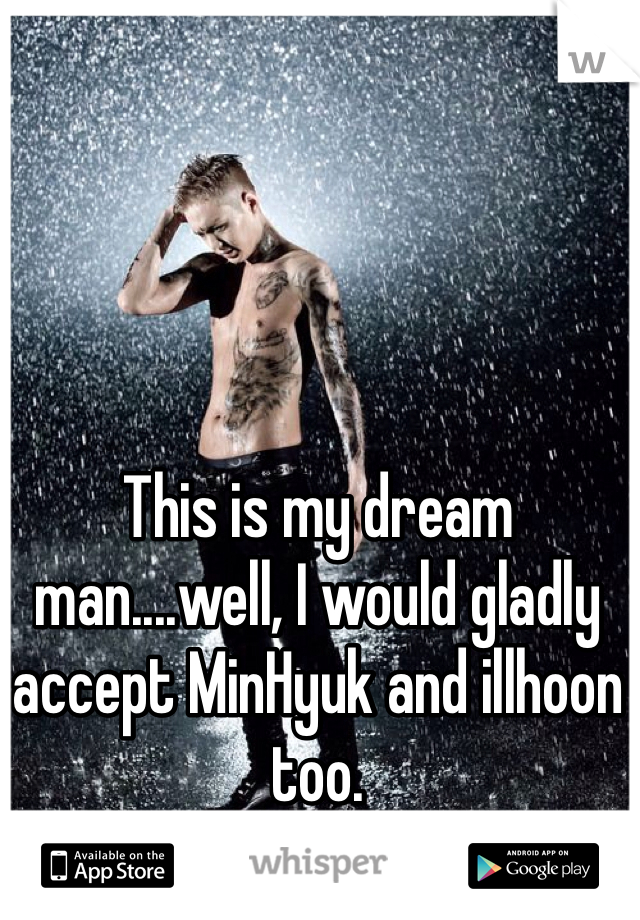 This is my dream man....well, I would gladly accept MinHyuk and illhoon too.