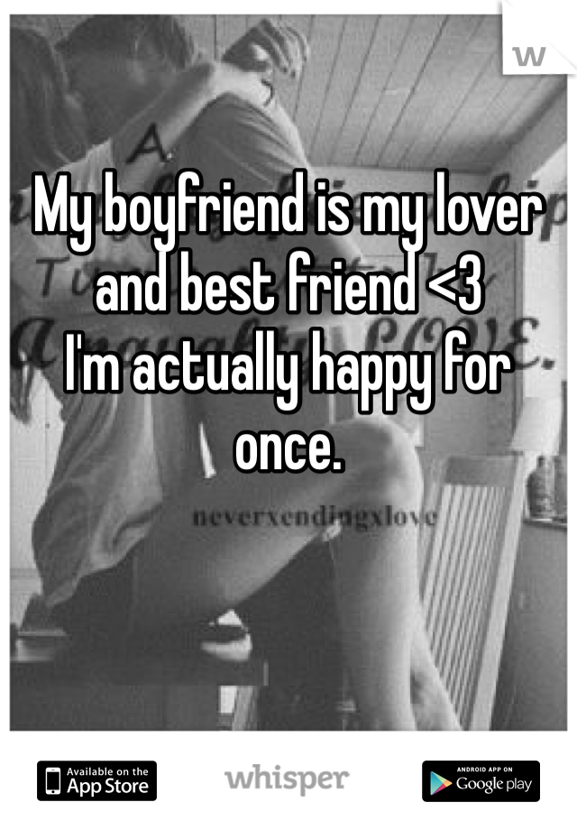 My boyfriend is my lover and best friend <3 I'm actually happy for once.