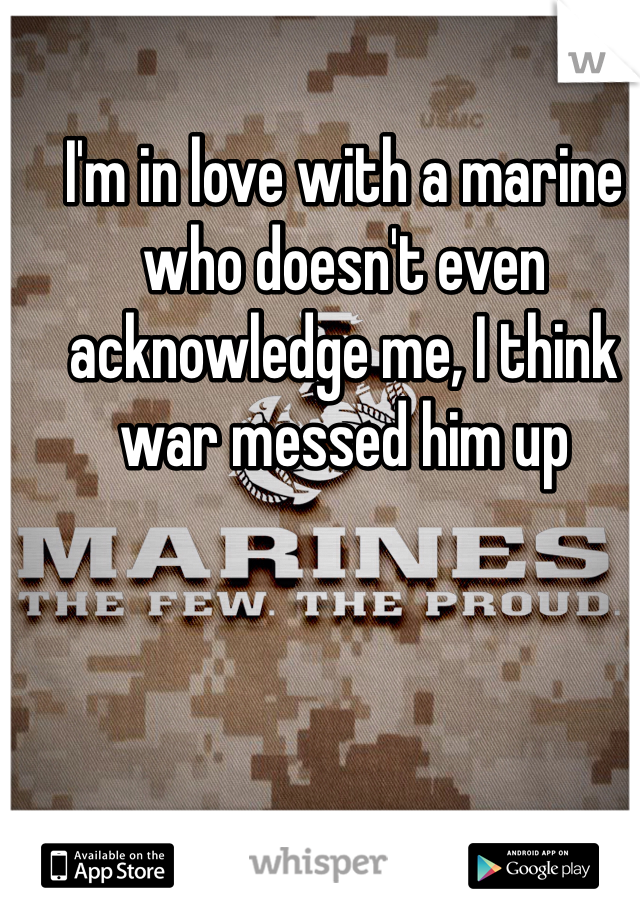 I'm in love with a marine who doesn't even acknowledge me, I think war messed him up