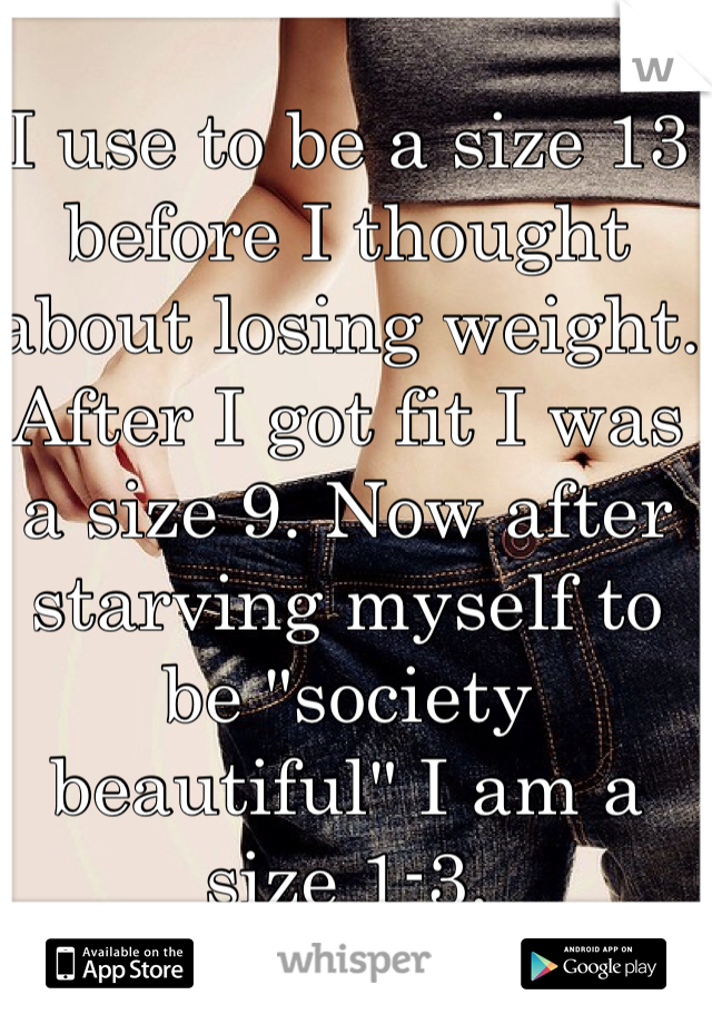 """I use to be a size 13 before I thought about losing weight. After I got fit I was a size 9. Now after starving myself to be """"society beautiful"""" I am a size 1-3."""