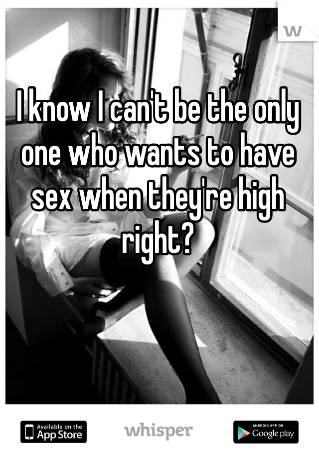 I know I can't be the only one who wants to have sex when they're high right?