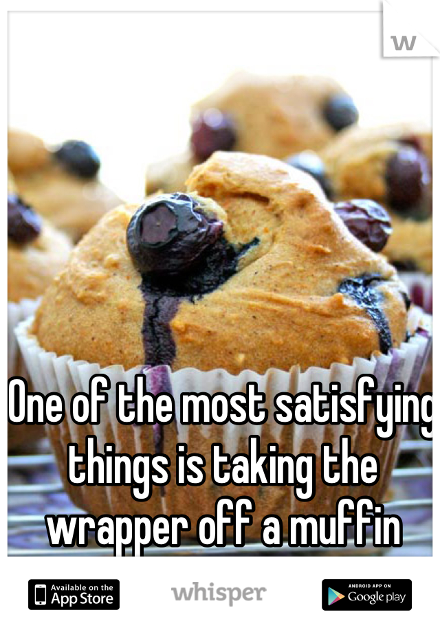 One of the most satisfying things is taking the wrapper off a muffin bottom.