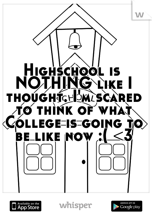 Highschool is NOTHING like I thought. I'm scared to think of what College is going to be like now :( <3