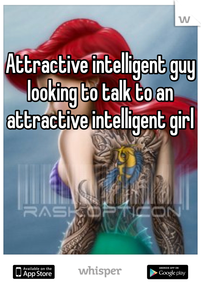 Attractive intelligent guy looking to talk to an attractive intelligent girl