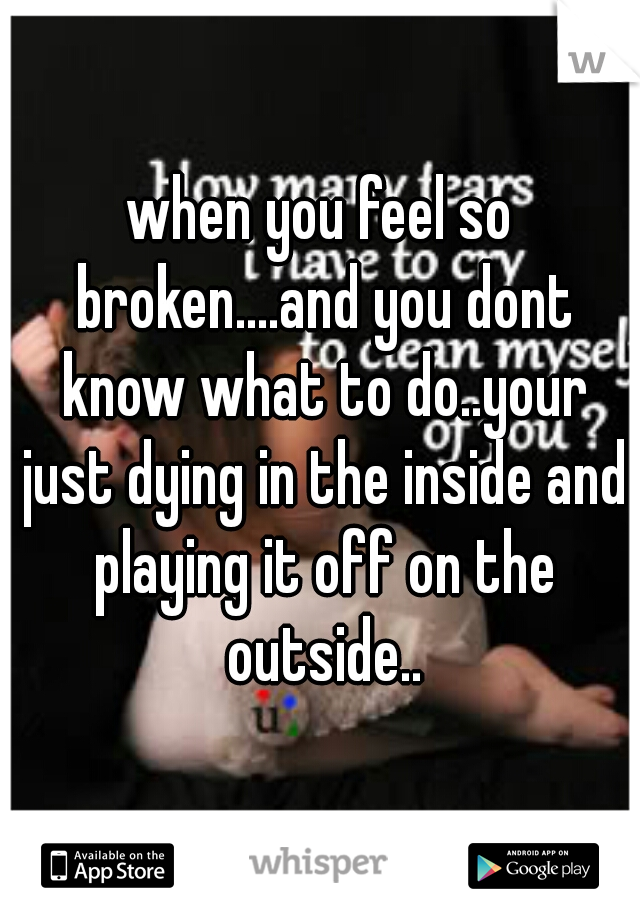 when you feel so broken....and you dont know what to do..your just dying in the inside and playing it off on the outside..