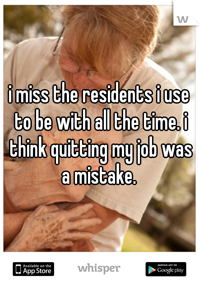 i miss the residents i use to be with all the time. i think quitting my job was a mistake.