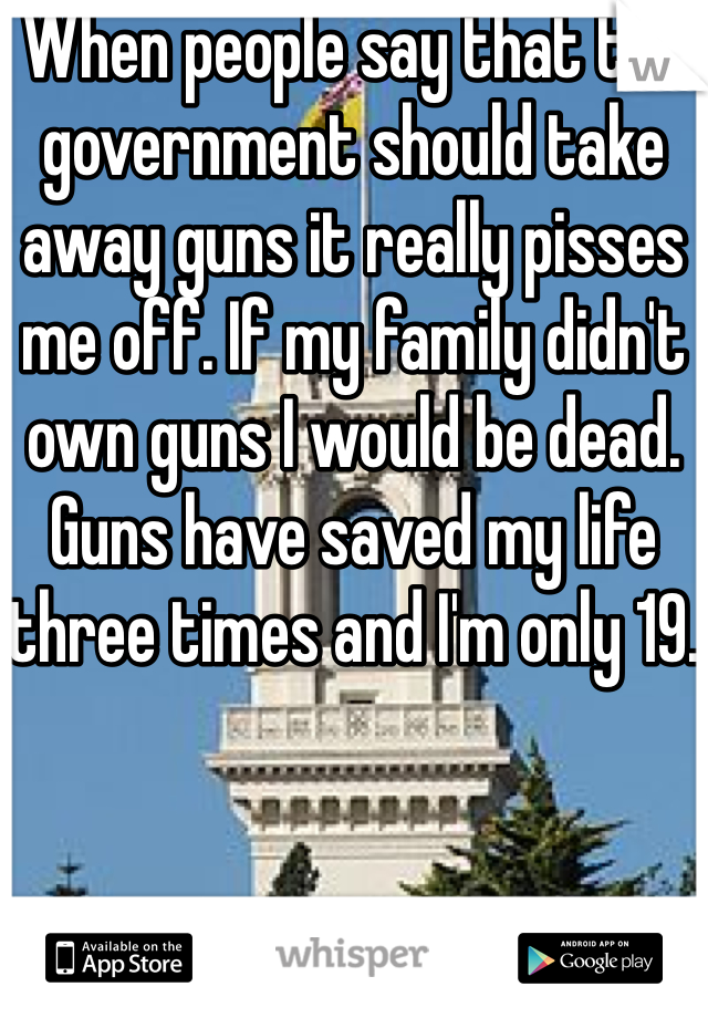 When people say that the government should take away guns it really pisses me off. If my family didn't own guns I would be dead. Guns have saved my life three times and I'm only 19.