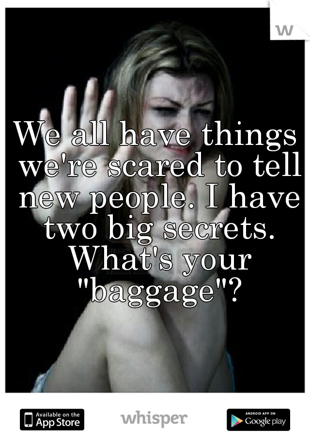 "We all have things we're scared to tell new people. I have two big secrets. What's your ""baggage""?"