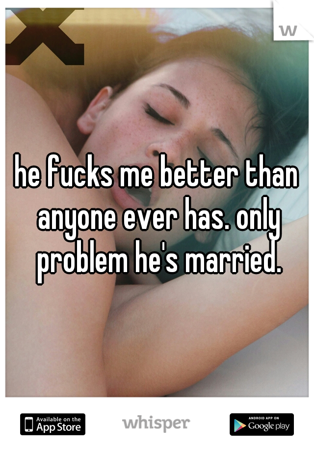 he fucks me better than anyone ever has. only problem he's married.