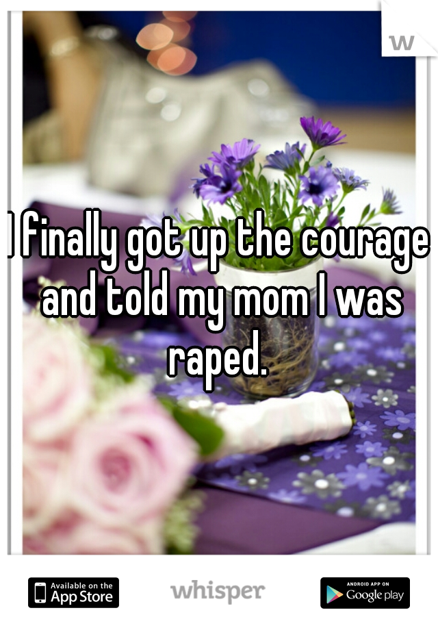 I finally got up the courage and told my mom I was raped.