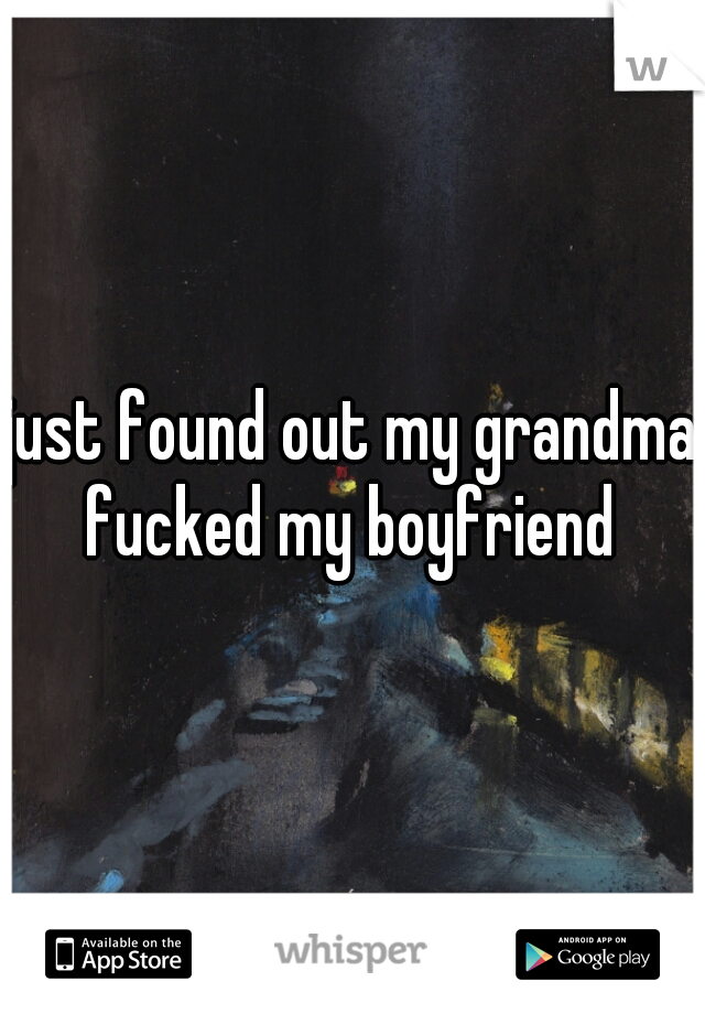 just found out my grandma fucked my boyfriend