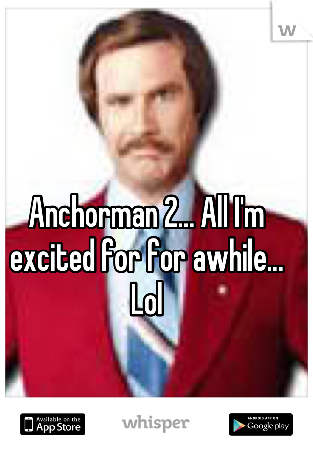 Anchorman 2... All I'm excited for for awhile... Lol
