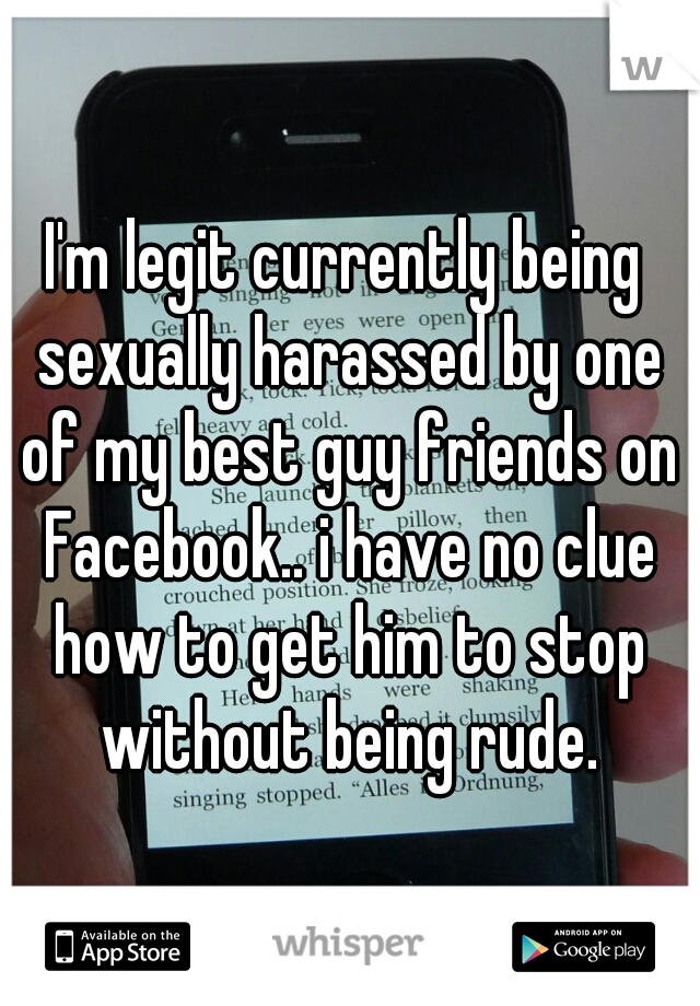 I'm legit currently being sexually harassed by one of my best guy friends on Facebook.. i have no clue how to get him to stop without being rude.
