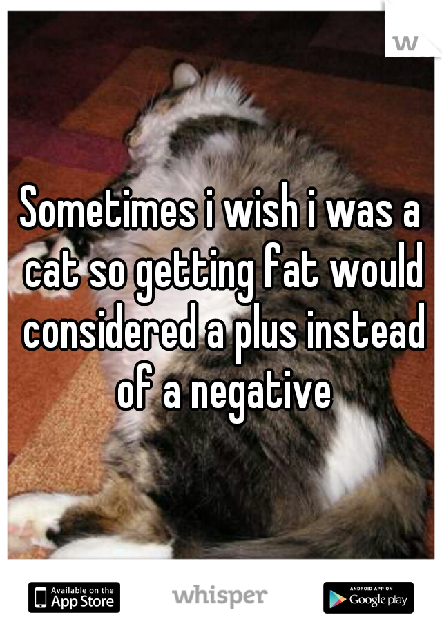 Sometimes i wish i was a cat so getting fat would considered a plus instead of a negative