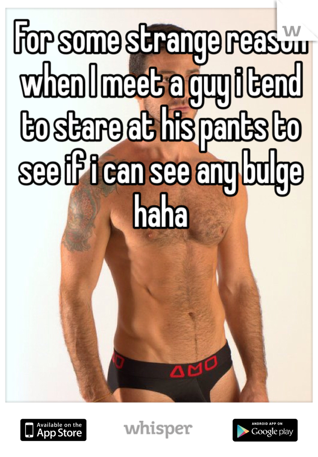 For some strange reason when I meet a guy i tend to stare at his pants to see if i can see any bulge haha